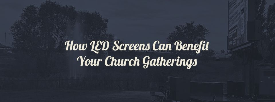 How LED Screens Can Benefit Church Gatherings and outdoor events